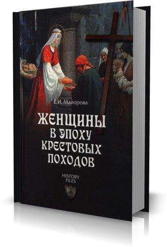 Е.И. Майорова - Женщины в эпоху Крестовых походов