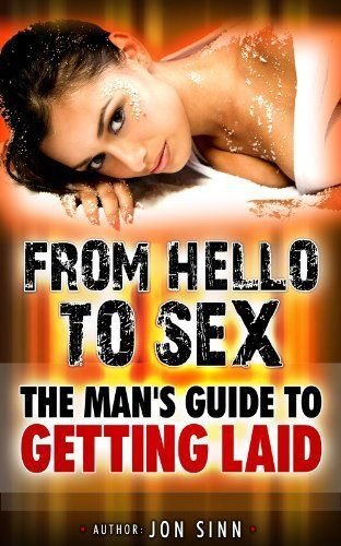 From Hello to Sex The Man's Guide to Getting Laid