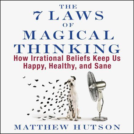 The 7 Laws of Magical Thinking: How Irrational Beliefs Keep Us Happy, Healthy, and Sane (Audiobook)