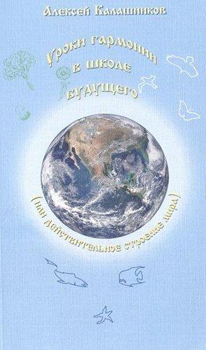Обложка книги Калашников А. - Уроки гармонии в школе будущего (или действительное строение мира) [2013, DjVu, RUS]
