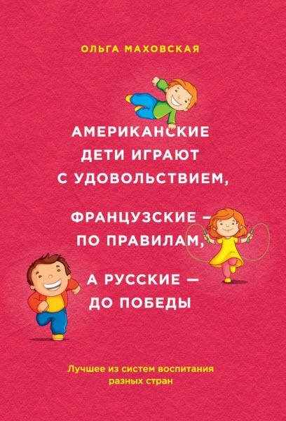Ольга Маховская | Американские дети играют с удовольствием, французские – по правилам, а русские – до победы (2015) [FB2]
