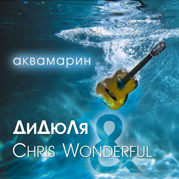 ДиДюЛя & Chris Wonderful - Аквамарин (2017) MP3