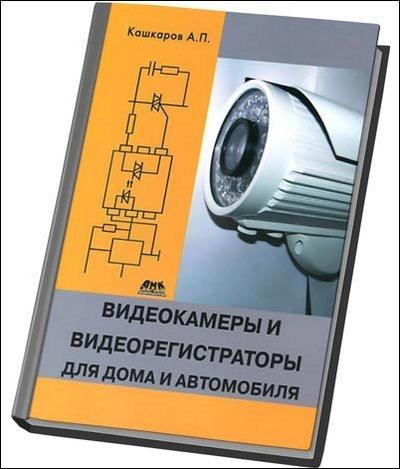 Кашкаров А. Видеокамеры и видеорегистраторы для дома и автомобиля