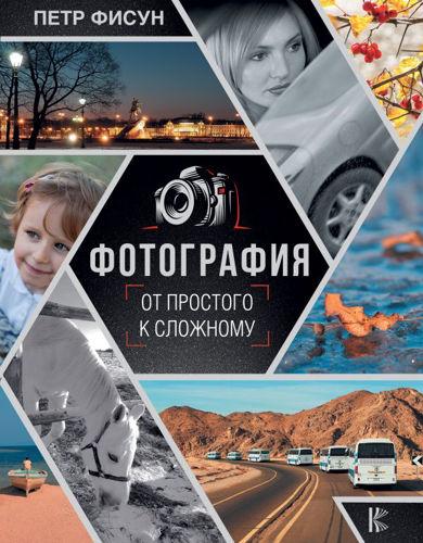 Мастерство фотографии - Фисун П.А. - Фотография. От простого к сложному [2019, PDF, RUS]