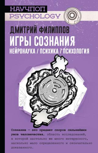 Обложка книги Научпоп-Psychology - Филиппов Д.С. - Игры сознания. Нейронаука / психика / психология [2019, PDF/FB2/EPUB, RUS]