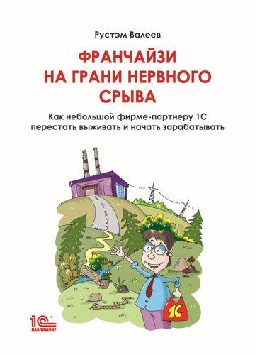 Обложка книги Валеев Р.Р. - Франчайзи на грани нервного срыва. Как небольшой фирме-партнеру 1С перестать выживать и начать зарабатывать [2021, PDF, RUS]